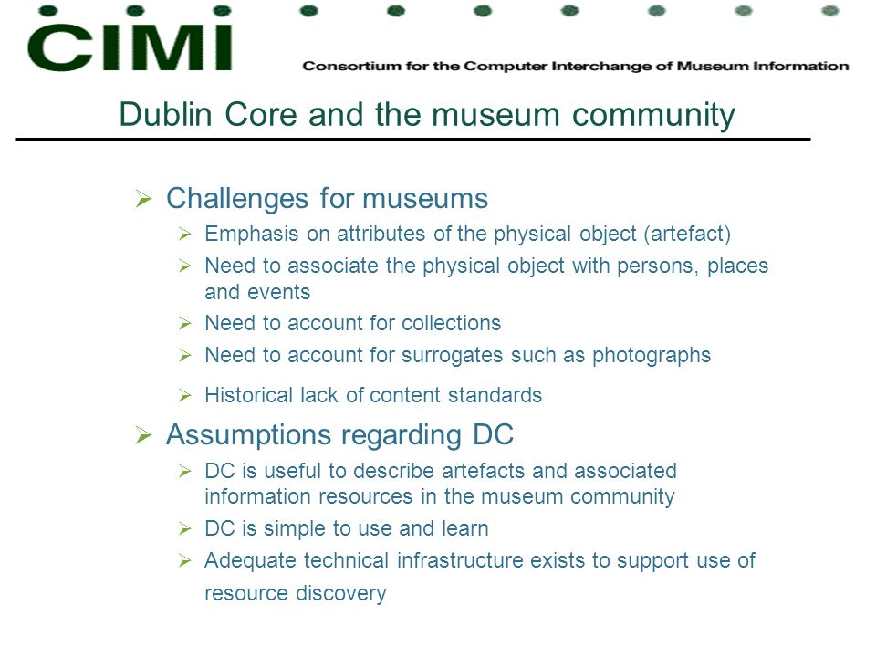 Dublin Core and the museum community Challenges for museums Emphasis on attributes of the physical object (artefact) Need to associate the physical object with persons, places and events Need to account for collections Need to account for surrogates such as photographs Historical lack of content standards Assumptions regarding DC DC is useful to describe artefacts and associated information resources in the museum community DC is simple to use and learn Adequate technical infrastructure exists to support use of resource discovery