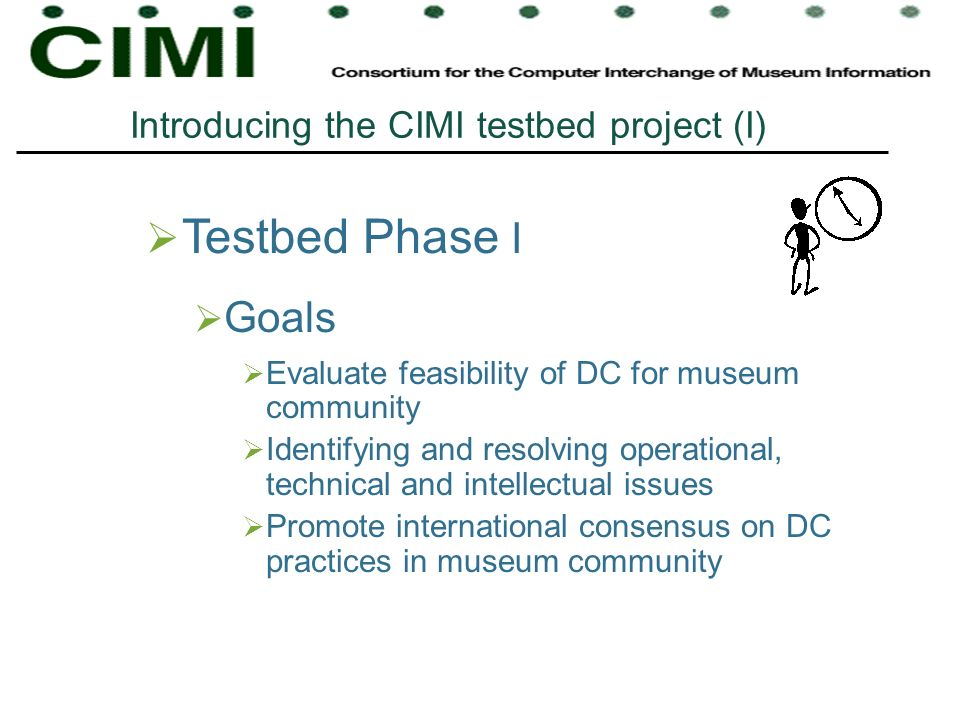 Testbed Phase I Goals Evaluate feasibility of DC for museum community Identifying and resolving operational, technical and intellectual issues Promote international consensus on DC practices in museum community Introducing the CIMI testbed project (I)