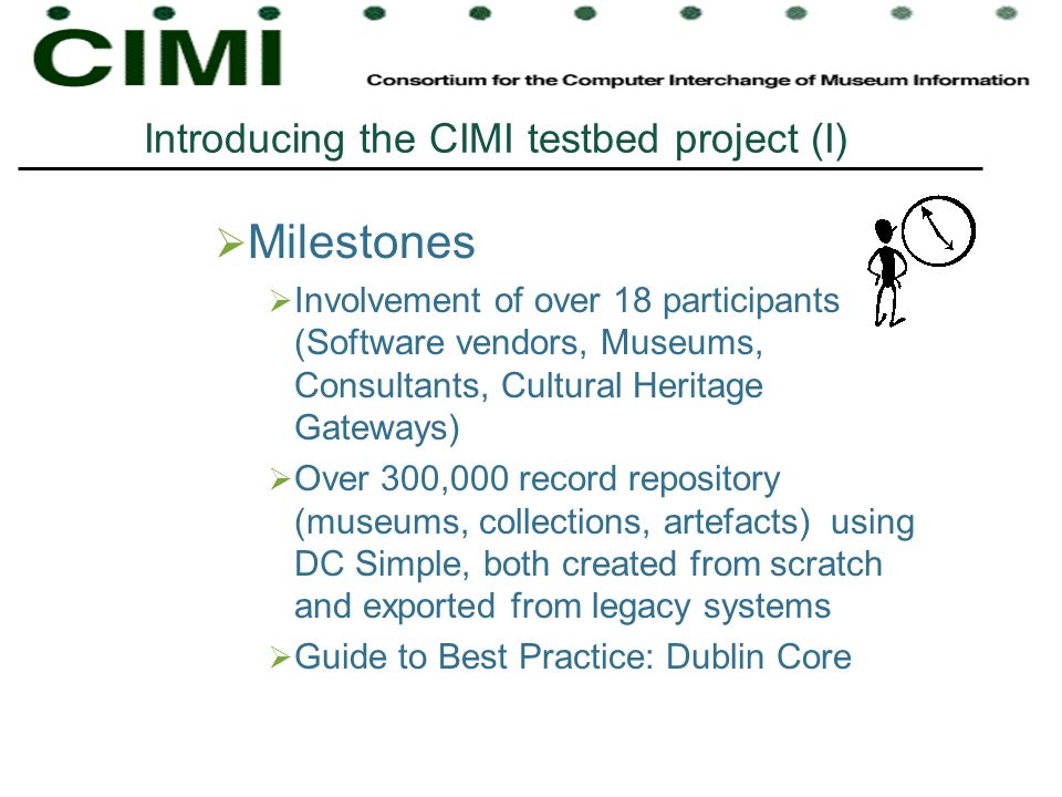 Milestones Involvement of over 18 participants (Software vendors, Museums, Consultants, Cultural Heritage Gateways) Over 300,000 record repository (museums, collections, artefacts) using DC Simple, both created from scratch and exported from legacy systems Guide to Best Practice: Dublin Core Introducing the CIMI testbed project (I)