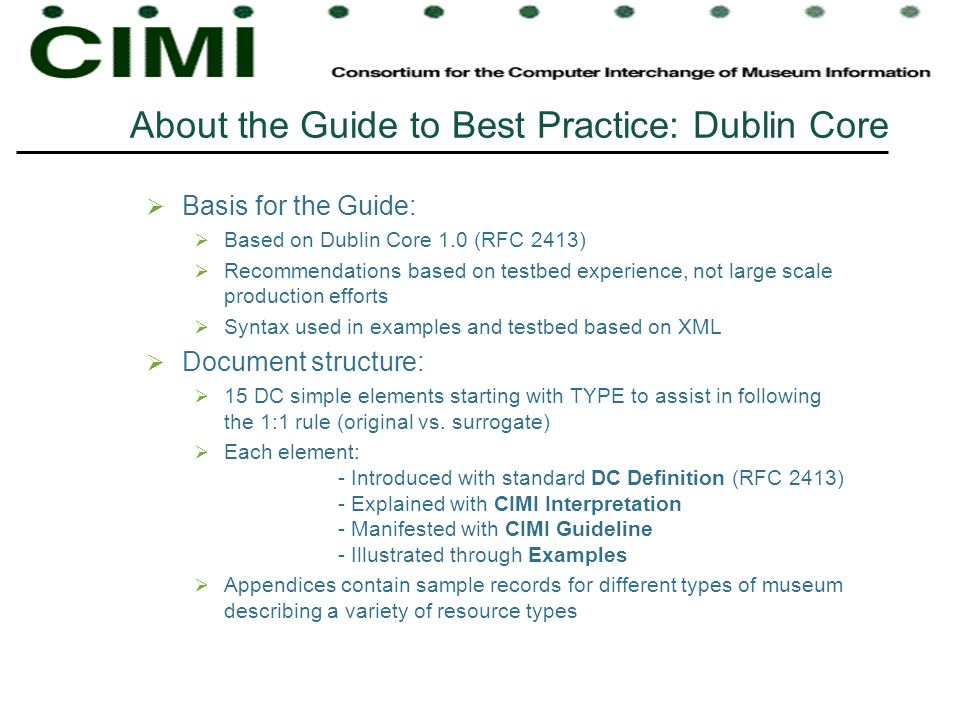 About the Guide to Best Practice: Dublin Core Basis for the Guide: Based on Dublin Core 1.0 (RFC 2413) Recommendations based on testbed experience, not large scale production efforts Syntax used in examples and testbed based on XML Document structure: 15 DC simple elements starting with TYPE to assist in following the 1:1 rule (original vs.