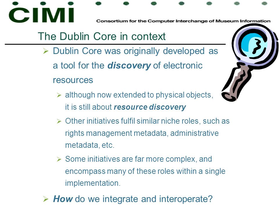 The Dublin Core in context Dublin Core was originally developed as a tool for the discovery of electronic resources although now extended to physical objects, it is still about resource discovery Other initiatives fulfil similar niche roles, such as rights management metadata, administrative metadata, etc.