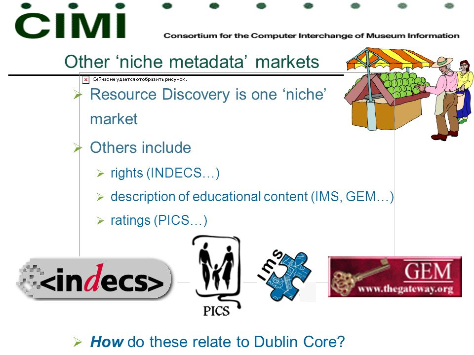 Other niche metadata markets Resource Discovery is one niche market Others include rights (INDECS…) description of educational content (IMS, GEM…) ratings (PICS…) How do these relate to Dublin Core