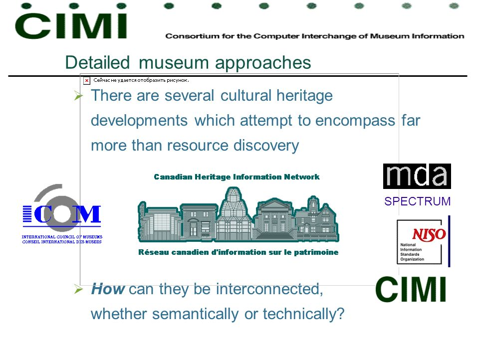 Detailed museum approaches There are several cultural heritage developments which attempt to encompass far more than resource discovery How can they be interconnected, whether semantically or technically.