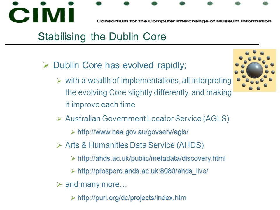 Stabilising the Dublin Core Dublin Core has evolved rapidly; with a wealth of implementations, all interpreting the evolving Core slightly differently, and making it improve each time Australian Government Locator Service (AGLS) http://www.naa.gov.au/govserv/agls/ http://www.naa.gov.au/govserv/agls/ Arts & Humanities Data Service (AHDS) http://ahds.ac.uk/public/metadata/discovery.html http://ahds.ac.uk/public/metadata/discovery.html http://prospero.ahds.ac.uk:8080/ahds_live/ http://prospero.ahds.ac.uk:8080/ahds_live/ and many more… http://purl.org/dc/projects/index.htm http://purl.org/dc/projects/index.htm