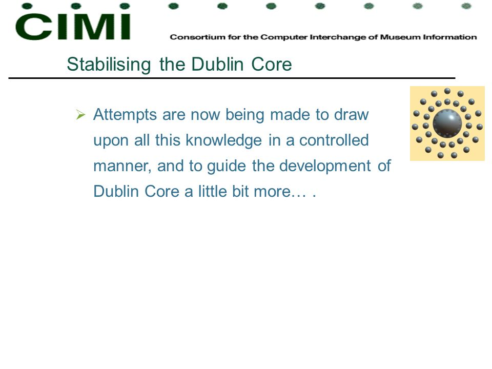 Stabilising the Dublin Core Attempts are now being made to draw upon all this knowledge in a controlled manner, and to guide the development of Dublin