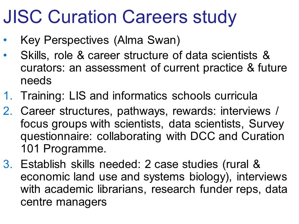JISC Curation Careers study Key Perspectives (Alma Swan) Skills, role & career structure of data scientists & curators: an assessment of current practice & future needs 1.Training: LIS and informatics schools curricula 2.Career structures, pathways, rewards: interviews / focus groups with scientists, data scientists, Survey questionnaire: collaborating with DCC and Curation 101 Programme.