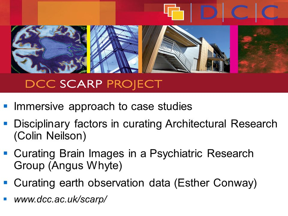 Immersive approach to case studies Disciplinary factors in curating Architectural Research (Colin Neilson) Curating Brain Images in a Psychiatric Research Group (Angus Whyte) Curating earth observation data (Esther Conway) www.dcc.ac.uk/scarp/