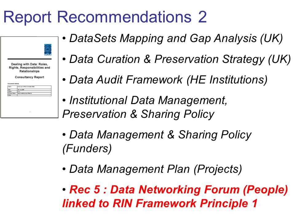 Report Recommendations 2 DataSets Mapping and Gap Analysis (UK) Data Curation & Preservation Strategy (UK) Data Audit Framework (HE Institutions) Institutional Data Management, Preservation & Sharing Policy Data Management & Sharing Policy (Funders) Data Management Plan (Projects) Rec 5 : Data Networking Forum (People) linked to RIN Framework Principle 1