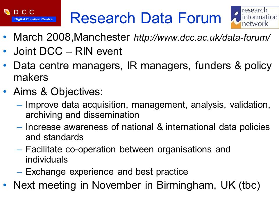 Research Data Forum March 2008,Manchester http://www.dcc.ac.uk/data-forum/ Joint DCC – RIN event Data centre managers, IR managers, funders & policy makers Aims & Objectives: –Improve data acquisition, management, analysis, validation, archiving and dissemination –Increase awareness of national & international data policies and standards –Facilitate co-operation between organisations and individuals –Exchange experience and best practice Next meeting in November in Birmingham, UK (tbc)