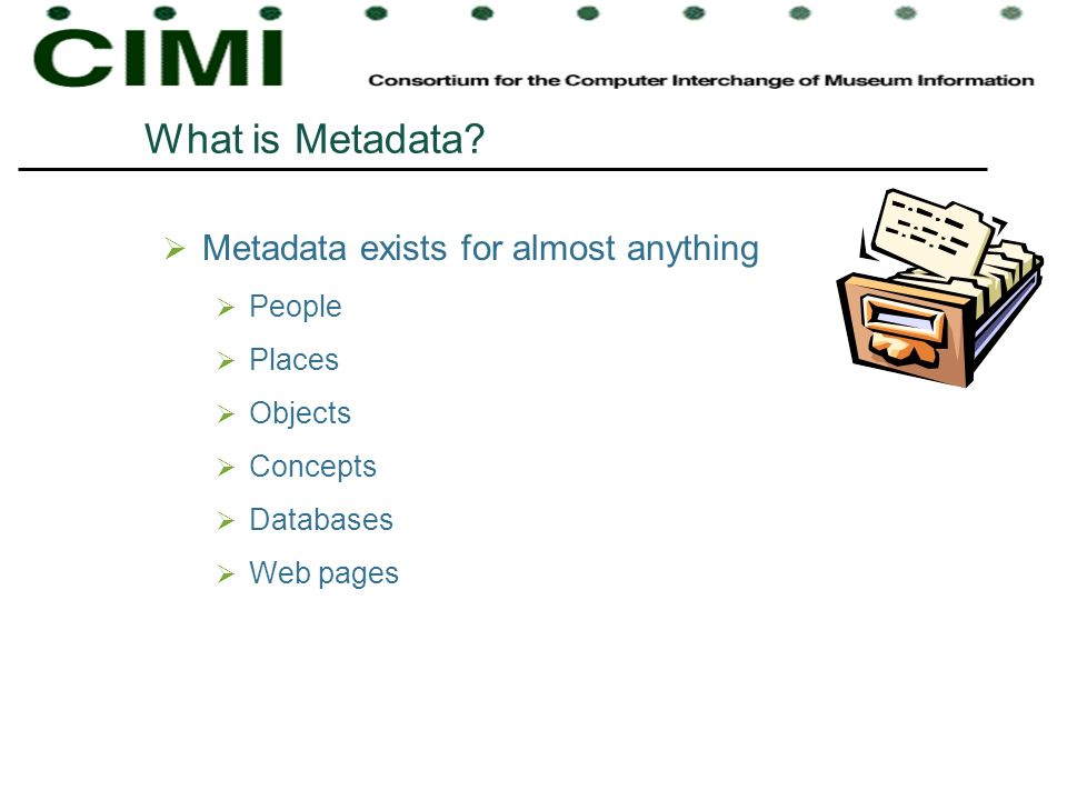 What is Metadata? Metadata exists for almost anything People Places Objects Concepts Databases Web pages