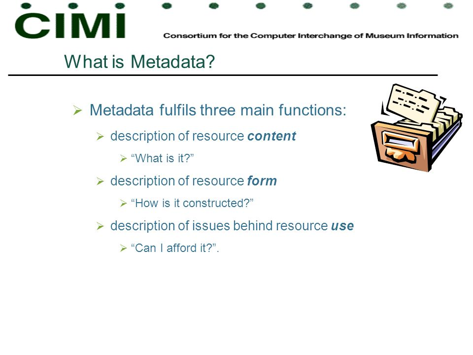 What is Metadata? Metadata fulfils three main functions: description of resource content What is it? description of resource form How is it constructe