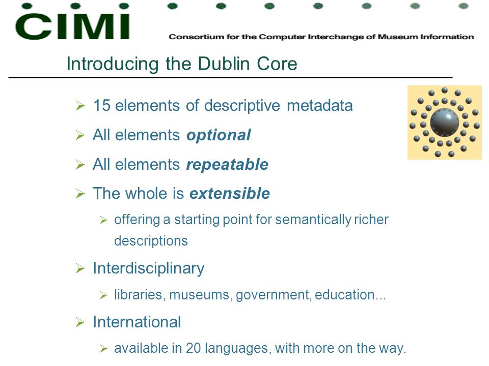 Introducing the Dublin Core 15 elements of descriptive metadata All elements optional All elements repeatable The whole is extensible offering a start