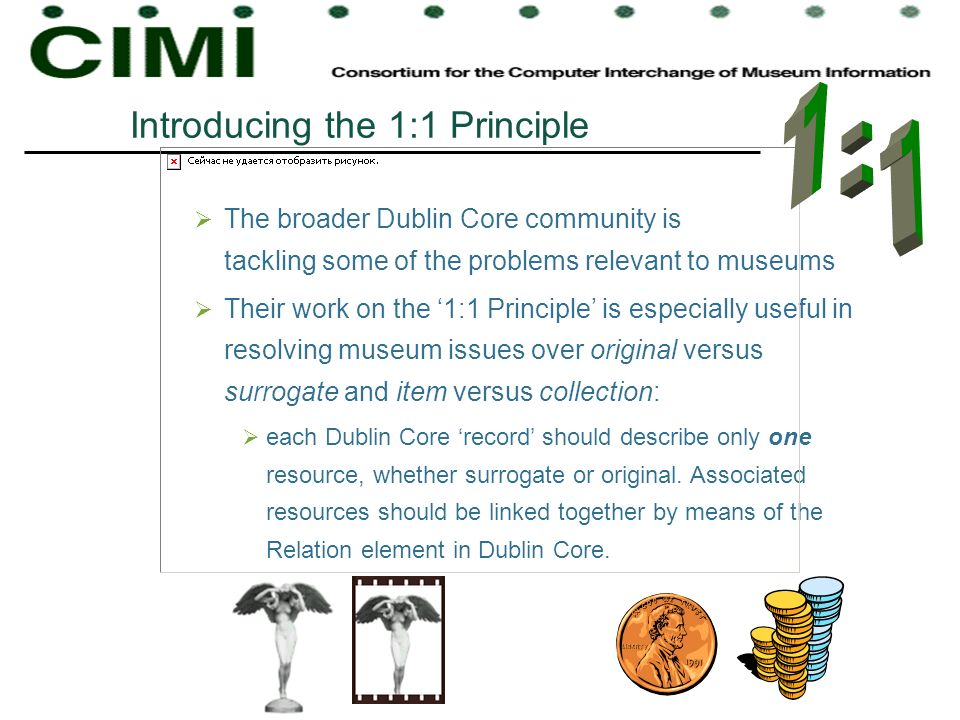 The broader Dublin Core community is tackling some of the problems relevant to museums Their work on the 1:1 Principle is especially useful in resolvi
