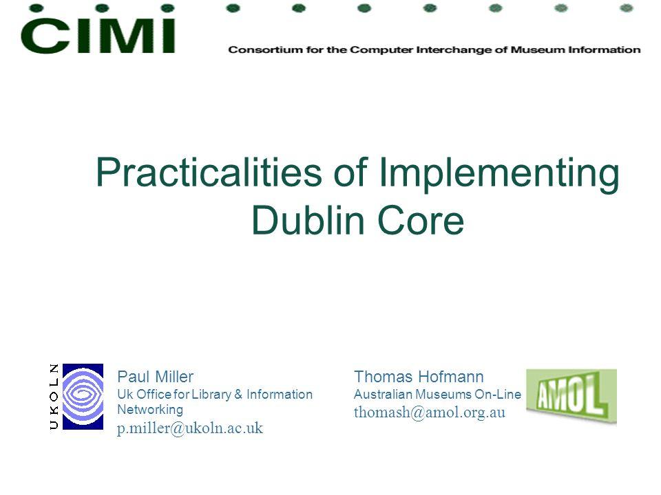 Practicalities of Implementing Dublin Core Paul Miller Uk Office for Library & Information Networking p.miller@ukoln.ac.uk Thomas Hofmann Australian M