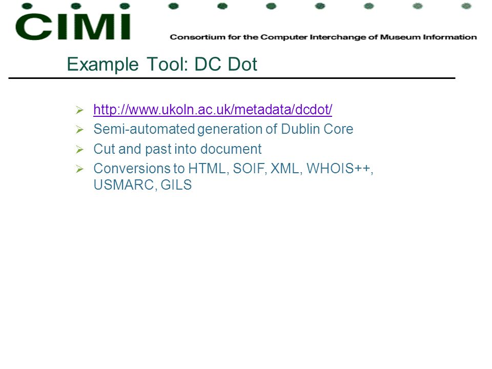Example Tool: DC Dot http://www.ukoln.ac.uk/metadata/dcdot/ Semi-automated generation of Dublin Core Cut and past into document Conversions to HTML, S