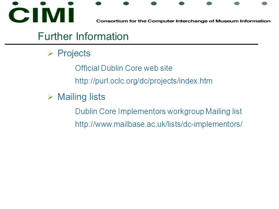Further Information Projects Official Dublin Core web site http://purl.oclc.org/dc/projects/index.htm Mailing lists Dublin Core Implementors workgroup