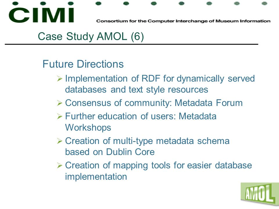 Case Study AMOL (6) Future Directions Implementation of RDF for dynamically served databases and text style resources Consensus of community: Metadata