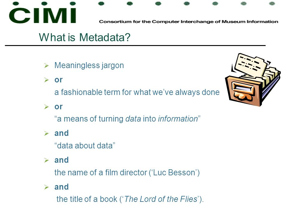 What is Metadata? Meaningless jargon or a fashionable term for what weve always done or a means of turning data into information and data about data a