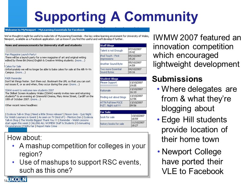 14 Supporting A Community IWMW 2007 featured an innovation competition which encouraged lightweight development Submissions Where delegates are from & what theyre blogging about Edge Hill students provide location of their home town Newport College have ported their VLE to Facebook How about: A mashup competition for colleges in your region.