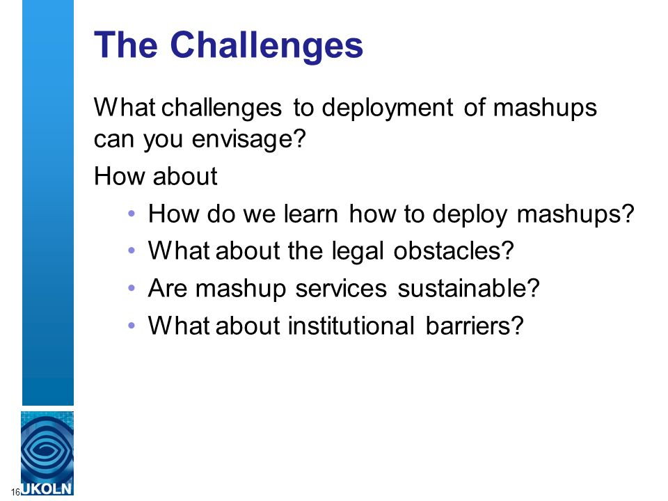 16 The Challenges What challenges to deployment of mashups can you envisage.