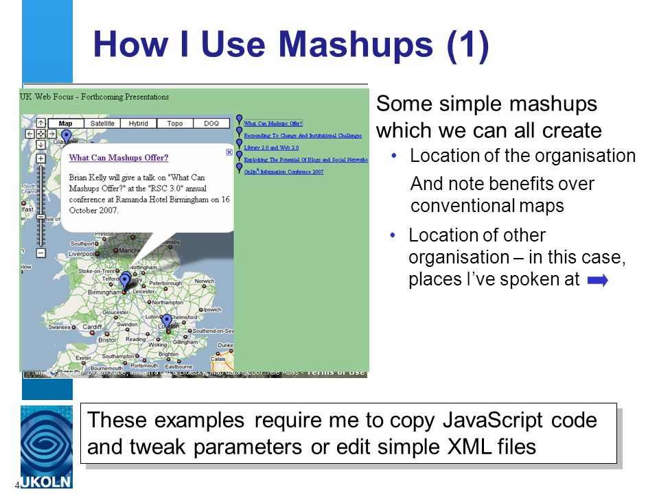 4 How I Use Mashups (1) Some simple mashups which we can all create Location of the organisation And note benefits over conventional maps Location of other organisation – in this case, places Ive spoken at These examples require me to copy JavaScript code and tweak parameters or edit simple XML files