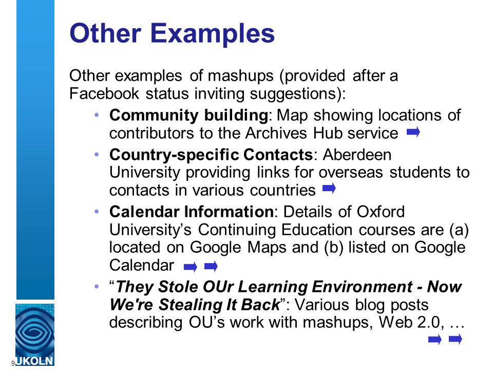 9 Other Examples Other examples of mashups (provided after a Facebook status inviting suggestions): Community building: Map showing locations of contributors to the Archives Hub service Country-specific Contacts: Aberdeen University providing links for overseas students to contacts in various countries Calendar Information: Details of Oxford Universitys Continuing Education courses are (a) located on Google Maps and (b) listed on Google Calendar They Stole OUr Learning Environment - Now We re Stealing It Back: Various blog posts describing OUs work with mashups, Web 2.0, …