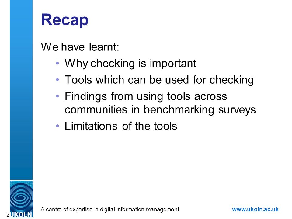 A centre of expertise in digital information managementwww.ukoln.ac.uk 2 Recap We have learnt: Why checking is important Tools which can be used for checking Findings from using tools across communities in benchmarking surveys Limitations of the tools