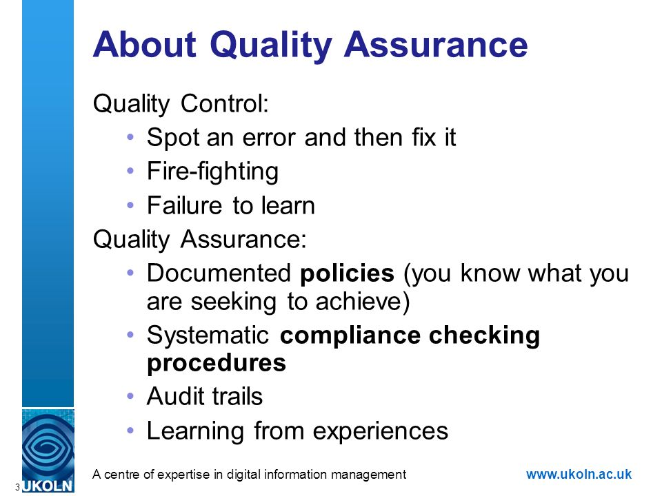 A centre of expertise in digital information managementwww.ukoln.ac.uk 3 About Quality Assurance Quality Control: Spot an error and then fix it Fire-fighting Failure to learn Quality Assurance: Documented policies (you know what you are seeking to achieve) Systematic compliance checking procedures Audit trails Learning from experiences