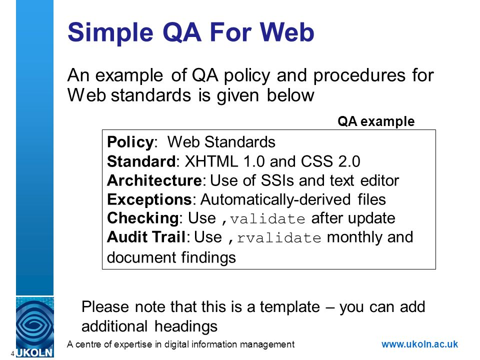 A centre of expertise in digital information managementwww.ukoln.ac.uk 4 Simple QA For Web An example of QA policy and procedures for Web standards is given below Policy: Web Standards Standard: XHTML 1.0 and CSS 2.0 Architecture: Use of SSIs and text editor Exceptions: Automatically-derived files Checking: Use,validate after update Audit Trail: Use,rvalidate monthly and document findings QA example Please note that this is a template – you can add additional headings