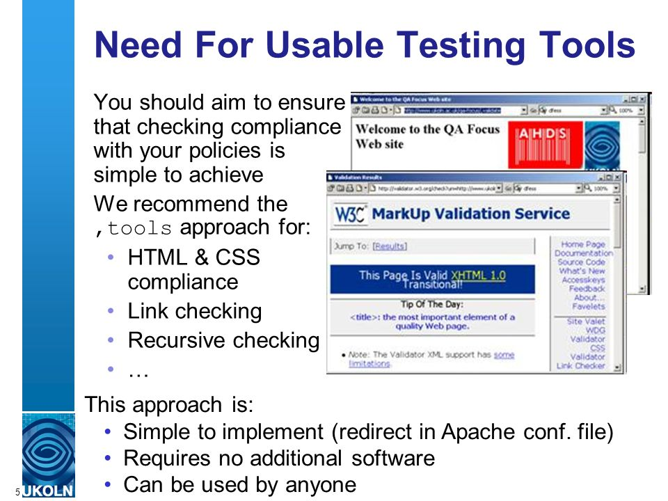 A centre of expertise in digital information managementwww.ukoln.ac.uk 5 Need For Usable Testing Tools You should aim to ensure that checking compliance with your policies is simple to achieve We recommend the,tools approach for: HTML & CSS compliance Link checking Recursive checking … This approach is: Simple to implement (redirect in Apache conf.