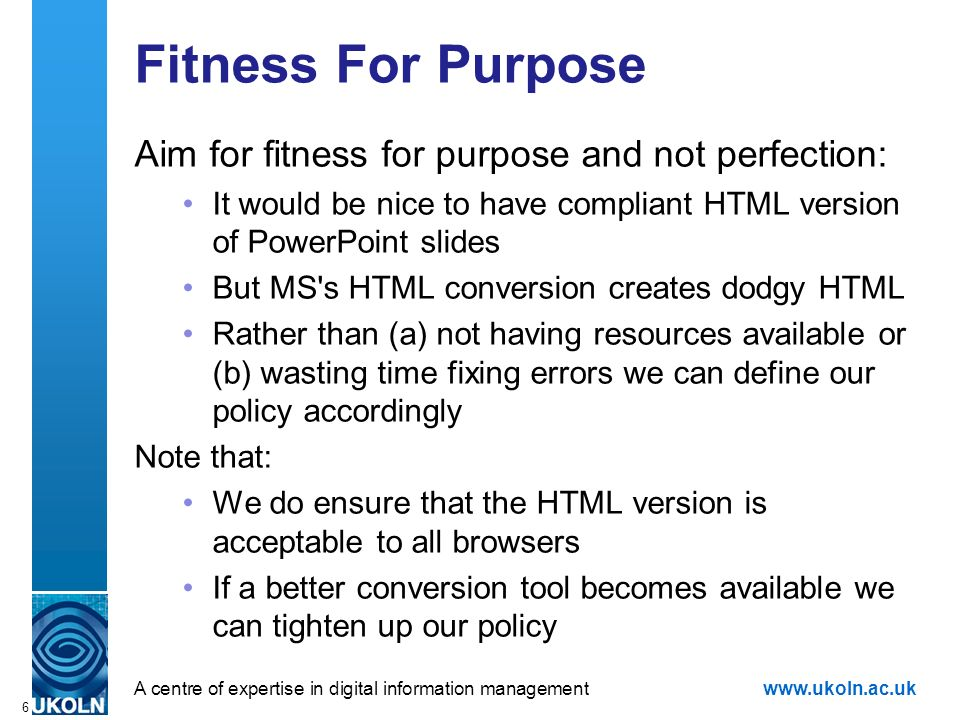A centre of expertise in digital information managementwww.ukoln.ac.uk 6 Fitness For Purpose Aim for fitness for purpose and not perfection: It would be nice to have compliant HTML version of PowerPoint slides But MS s HTML conversion creates dodgy HTML Rather than (a) not having resources available or (b) wasting time fixing errors we can define our policy accordingly Note that: We do ensure that the HTML version is acceptable to all browsers If a better conversion tool becomes available we can tighten up our policy