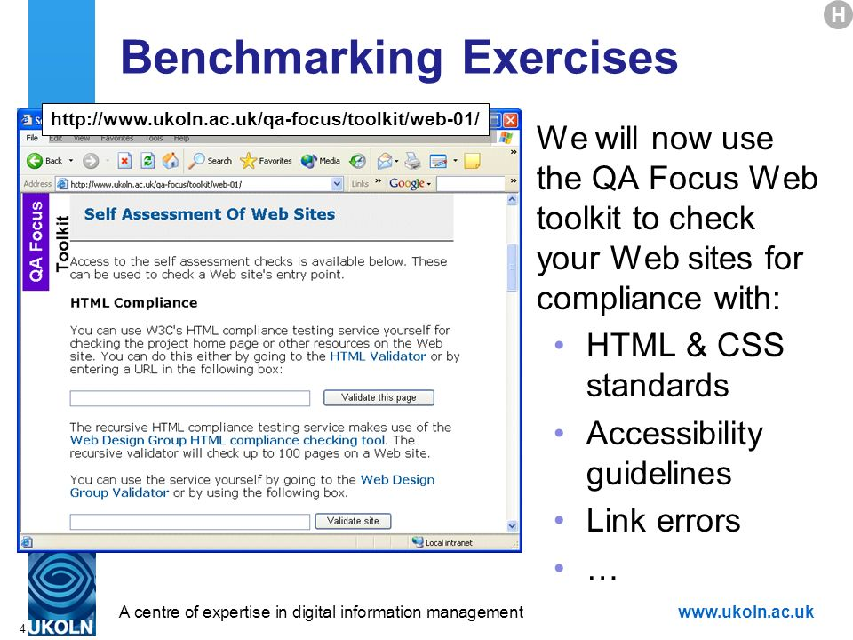 A centre of expertise in digital information managementwww.ukoln.ac.uk 4 Benchmarking Exercises We will now use the QA Focus Web toolkit to check your Web sites for compliance with: HTML & CSS standards Accessibility guidelines Link errors … http://www.ukoln.ac.uk/qa-focus/toolkit/web-01/ H
