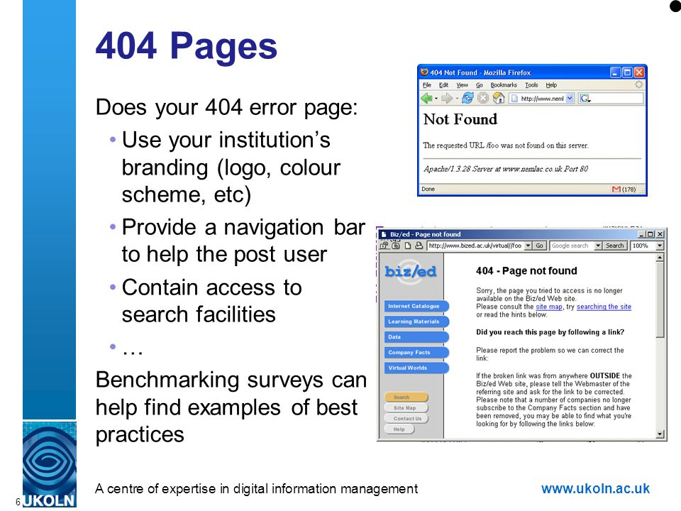 A centre of expertise in digital information managementwww.ukoln.ac.uk 6 404 Pages Does your 404 error page: Use your institutions branding (logo, colour scheme, etc) Provide a navigation bar to help the post user Contain access to search facilities … Benchmarking surveys can help find examples of best practices