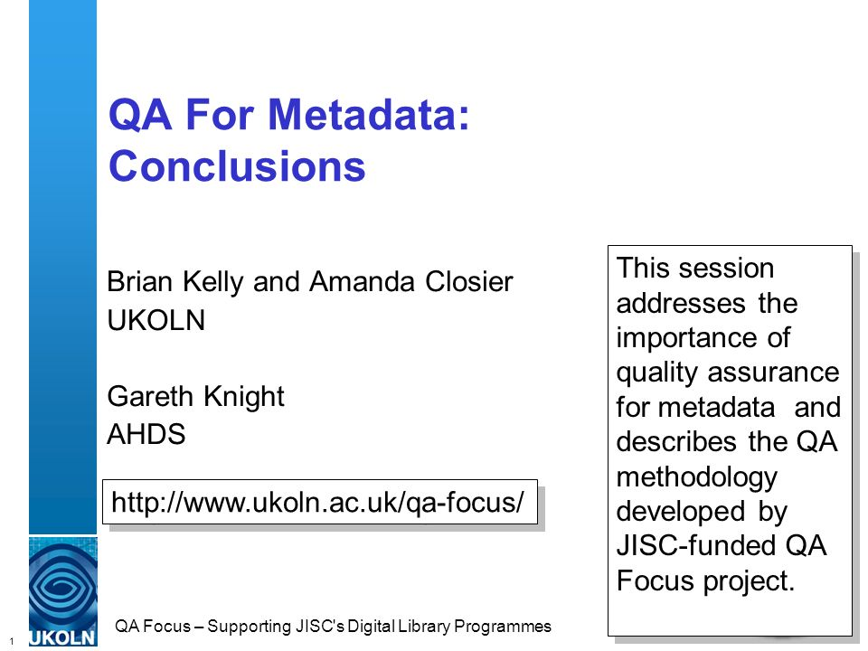 1 QA Focus – Supporting JISC's Digital Library Programmes QA For Metadata: Conclusions Brian Kelly and Amanda Closier UKOLN Gareth Knight AHDS http://