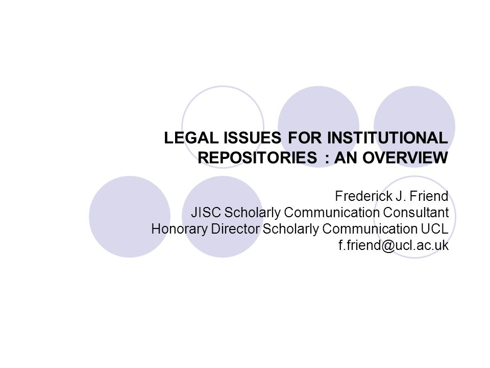LEGAL ISSUES FOR INSTITUTIONAL REPOSITORIES : AN OVERVIEW Frederick J. Friend JISC Scholarly Communication Consultant Honorary Director Scholarly Comm