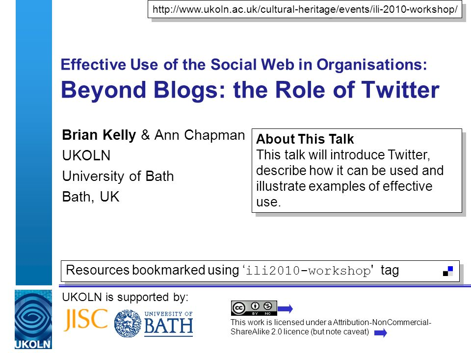 UKOLN is supported by: Effective Use of the Social Web in Organisations: Beyond Blogs: the Role of Twitter Brian Kelly & Ann Chapman UKOLN University of Bath Bath, UK http://www.ukoln.ac.uk/cultural-heritage/events/ili-2010-workshop/ This work is licensed under a Attribution-NonCommercial- ShareAlike 2.0 licence (but note caveat) Resources bookmarked using ili2010-workshop tag About This Talk This talk will introduce Twitter, describe how it can be used and illustrate examples of effective use.