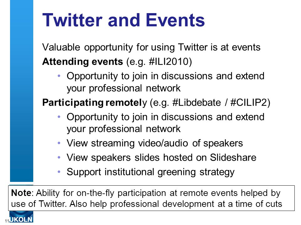 Twitter and Events Valuable opportunity for using Twitter is at events Attending events (e.g. #ILI2010) Opportunity to join in discussions and extend