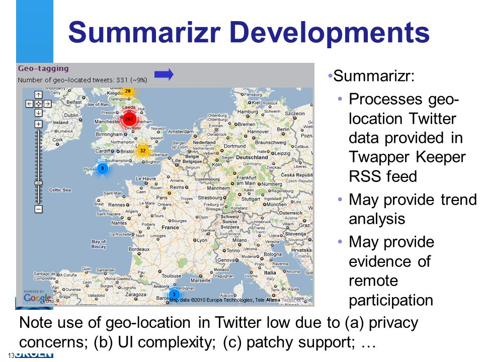Summarizr Developments Summarizr: Processes geo- location Twitter data provided in Twapper Keeper RSS feed May provide trend analysis May provide evidence of remote participation 13 Note use of geo-location in Twitter low due to (a) privacy concerns; (b) UI complexity; (c) patchy support; …