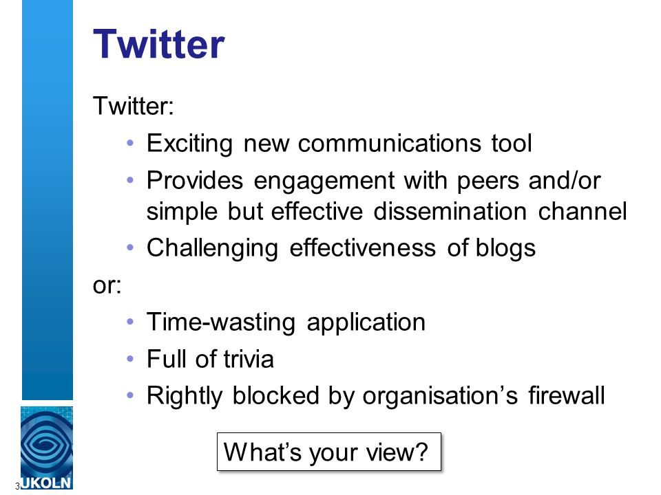 Twitter Twitter: Exciting new communications tool Provides engagement with peers and/or simple but effective dissemination channel Challenging effecti