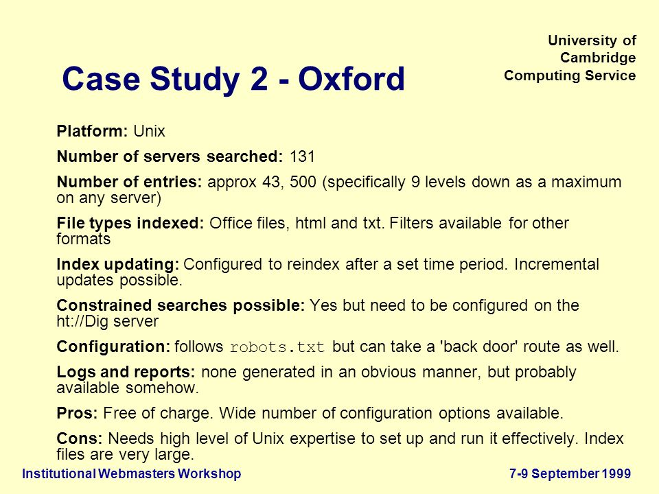 Institutional Webmasters Workshop7-9 September 1999 University of Cambridge Computing Service Case Study 2 - Oxford Platform: Unix Number of servers searched: 131 Number of entries: approx 43, 500 (specifically 9 levels down as a maximum on any server) File types indexed: Office files, html and txt.
