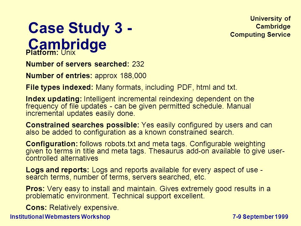 Institutional Webmasters Workshop7-9 September 1999 University of Cambridge Computing Service Case Study 3 - Cambridge Platform: Unix Number of servers searched: 232 Number of entries: approx 188,000 File types indexed: Many formats, including PDF, html and txt.