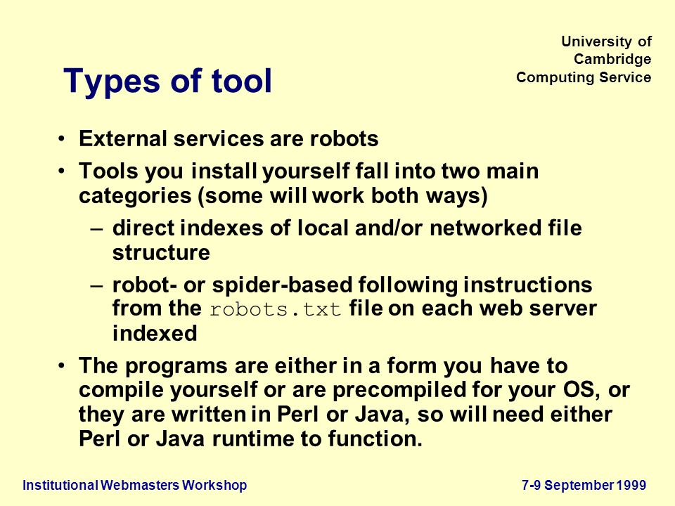 Institutional Webmasters Workshop7-9 September 1999 University of Cambridge Computing Service Types of tool External services are robots Tools you install yourself fall into two main categories (some will work both ways) –direct indexes of local and/or networked file structure –robot- or spider-based following instructions from the robots.txt file on each web server indexed The programs are either in a form you have to compile yourself or are precompiled for your OS, or they are written in Perl or Java, so will need either Perl or Java runtime to function.