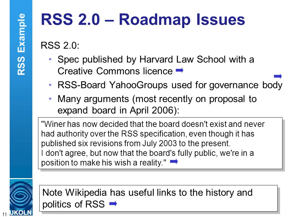 A centre of expertise in digital information managementwww.ukoln.ac.uk 11 RSS 2.0 – Roadmap Issues RSS 2.0: Spec published by Harvard Law School with a Creative Commons licence RSS-Board YahooGroups used for governance body Many arguments (most recently on proposal to expand board in April 2006): Note Wikipedia has useful links to the history and politics of RSS Winer has now decided that the board doesn t exist and never had authority over the RSS specification, even though it has published six revisions from July 2003 to the present.