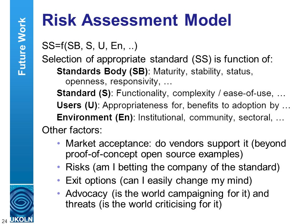 A centre of expertise in digital information managementwww.ukoln.ac.uk 24 Risk Assessment Model SS=f(SB, S, U, En,..) Selection of appropriate standard (SS) is function of: Standards Body (SB): Maturity, stability, status, openness, responsivity, … Standard (S): Functionality, complexity / ease-of-use, … Users (U): Appropriateness for, benefits to adoption by … Environment (En): Institutional, community, sectoral, … Other factors: Market acceptance: do vendors support it (beyond proof-of-concept open source examples) Risks (am I betting the company of the standard) Exit options (can I easily change my mind) Advocacy (is the world campaigning for it) and threats (is the world criticising for it) Future Work