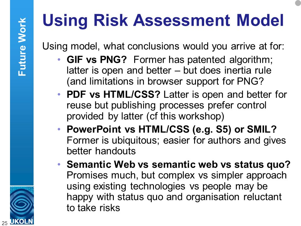 A centre of expertise in digital information managementwww.ukoln.ac.uk 25 Using Risk Assessment Model Using model, what conclusions would you arrive at for: GIF vs PNG.