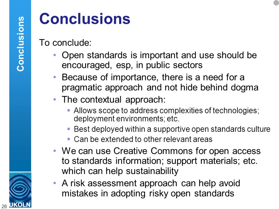 A centre of expertise in digital information managementwww.ukoln.ac.uk 26 Conclusions To conclude: Open standards is important and use should be encouraged, esp, in public sectors Because of importance, there is a need for a pragmatic approach and not hide behind dogma The contextual approach: Allows scope to address complexities of technologies; deployment environments; etc.