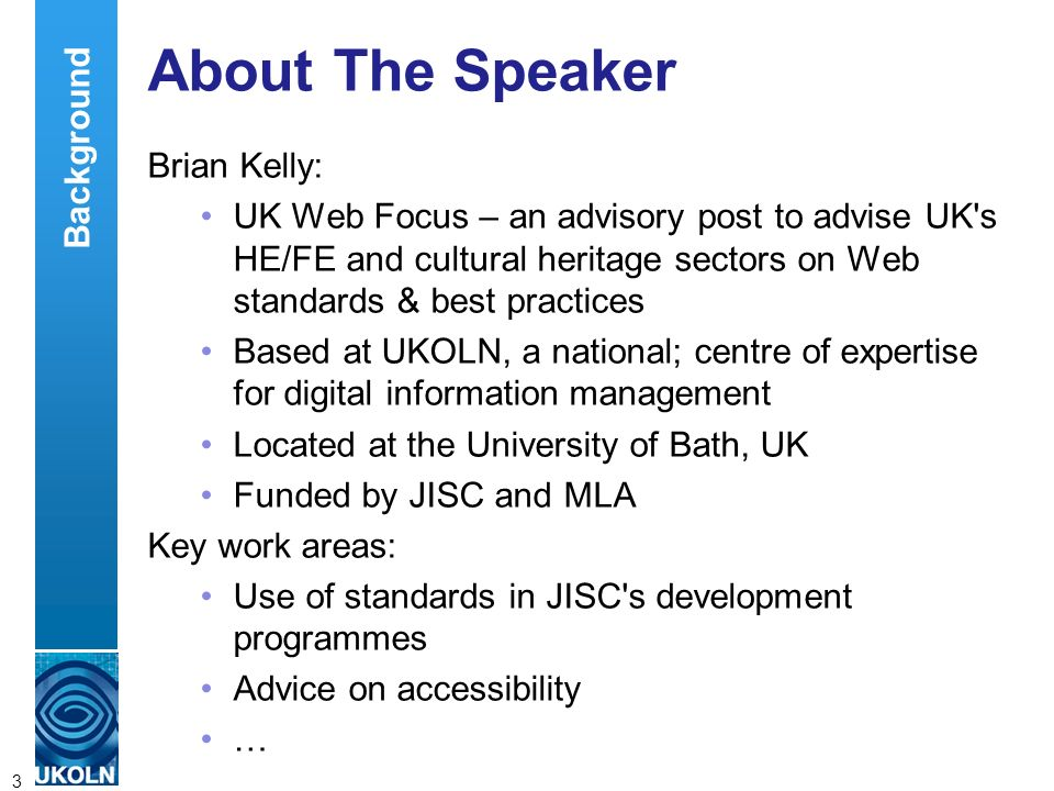 A centre of expertise in digital information managementwww.ukoln.ac.uk 3 About The Speaker Brian Kelly: UK Web Focus – an advisory post to advise UK s HE/FE and cultural heritage sectors on Web standards & best practices Based at UKOLN, a national; centre of expertise for digital information management Located at the University of Bath, UK Funded by JISC and MLA Key work areas: Use of standards in JISC s development programmes Advice on accessibility … Background