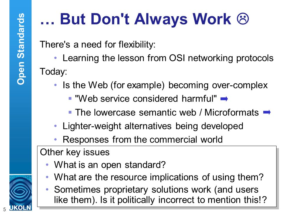 A centre of expertise in digital information managementwww.ukoln.ac.uk 5 … But Don t Always Work There s a need for flexibility: Learning the lesson from OSI networking protocols Today: Is the Web (for example) becoming over-complex Web service considered harmful The lowercase semantic web / Microformats Lighter-weight alternatives being developed Responses from the commercial world Open Standards Other key issues What is an open standard.