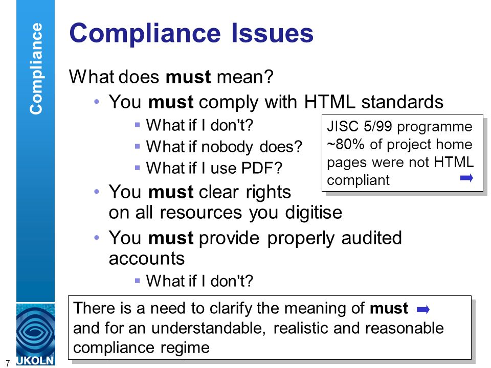 A centre of expertise in digital information managementwww.ukoln.ac.uk 7 Compliance Issues What does must mean? You must comply with HTML standards Wh
