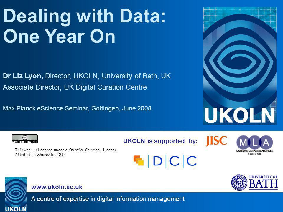 A centre of expertise in digital information management www.ukoln.ac.uk UKOLN is supported by: Dealing with Data: One Year On Dr Liz Lyon, Director, UKOLN, University of Bath, UK Associate Director, UK Digital Curation Centre Max Planck eScience Seminar, Gottingen, June 2008.
